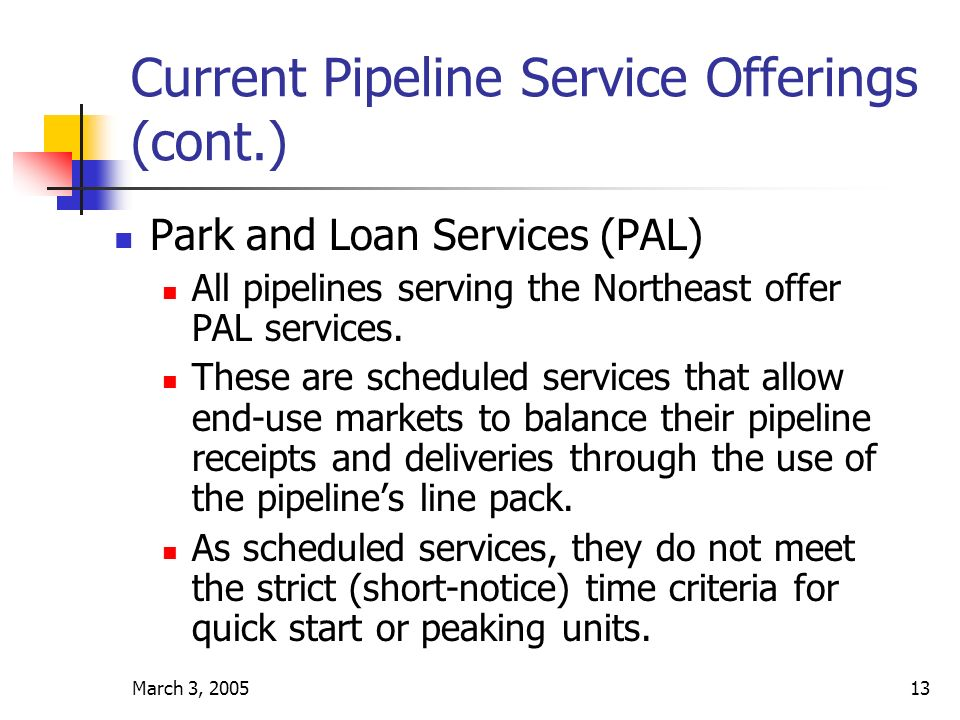March 3, 200513 Current Pipeline Service Offerings (cont.) Park and Loan Services (PAL) All pipelines serving the Northeast offer PAL services.