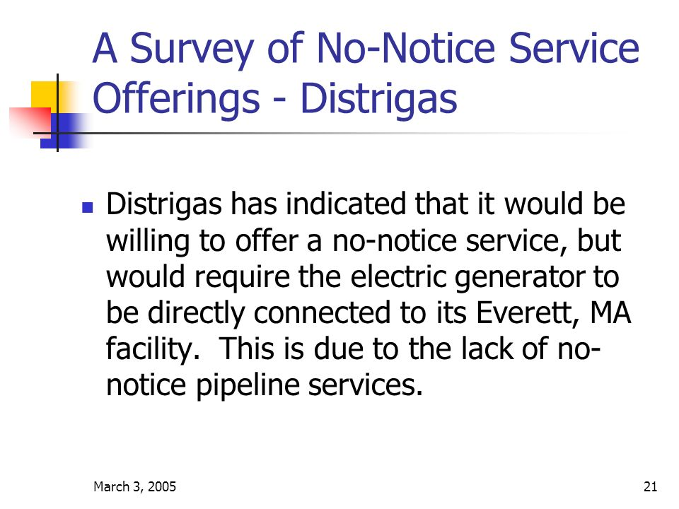 March 3, 200521 A Survey of No-Notice Service Offerings - Distrigas Distrigas has indicated that it would be willing to offer a no-notice service, but would require the electric generator to be directly connected to its Everett, MA facility.
