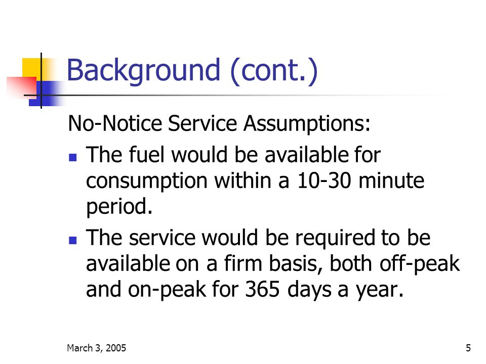 March 3, 20055 Background (cont.) No-Notice Service Assumptions: The fuel would be available for consumption within a 10-30 minute period.