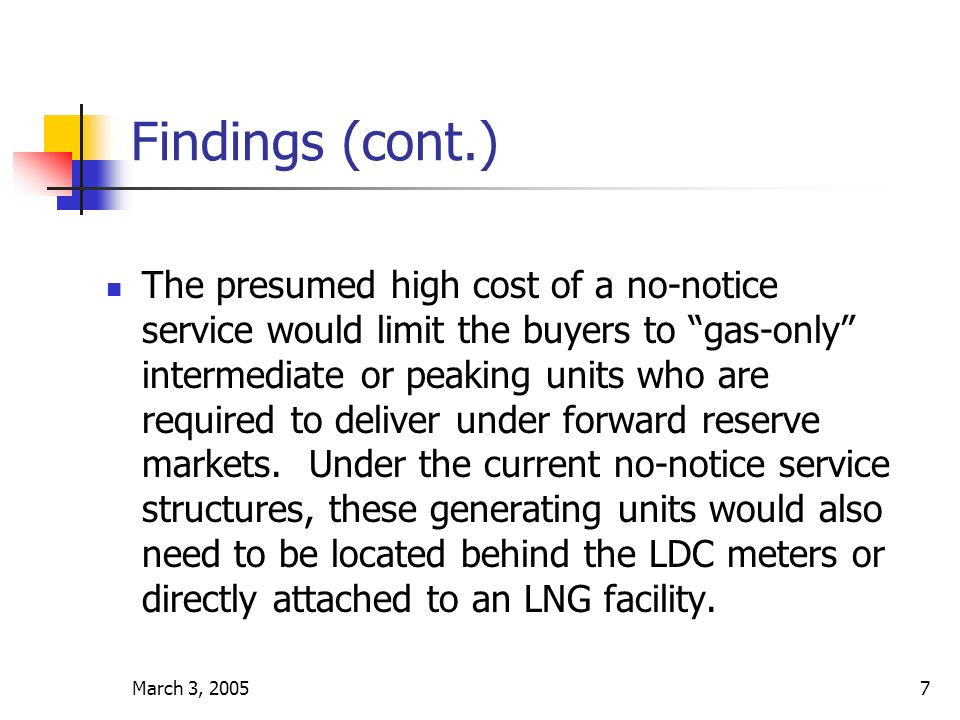 March 3, 20057 Findings (cont.) The presumed high cost of a no-notice service would limit the buyers to gas-only intermediate or peaking units who are required to deliver under forward reserve markets.