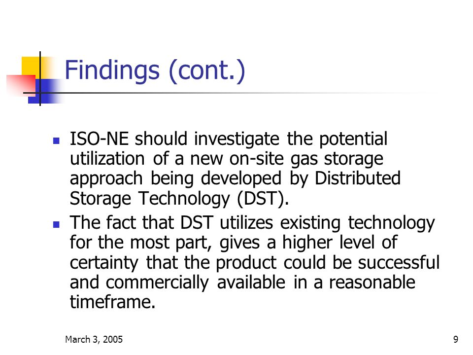 March 3, 20059 Findings (cont.) ISO-NE should investigate the potential utilization of a new on-site gas storage approach being developed by Distributed Storage Technology (DST).
