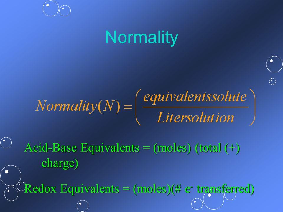Normality Acid-Base Equivalents = (moles) (total (+) charge) Redox Equivalents = (moles)(# e - transferred)