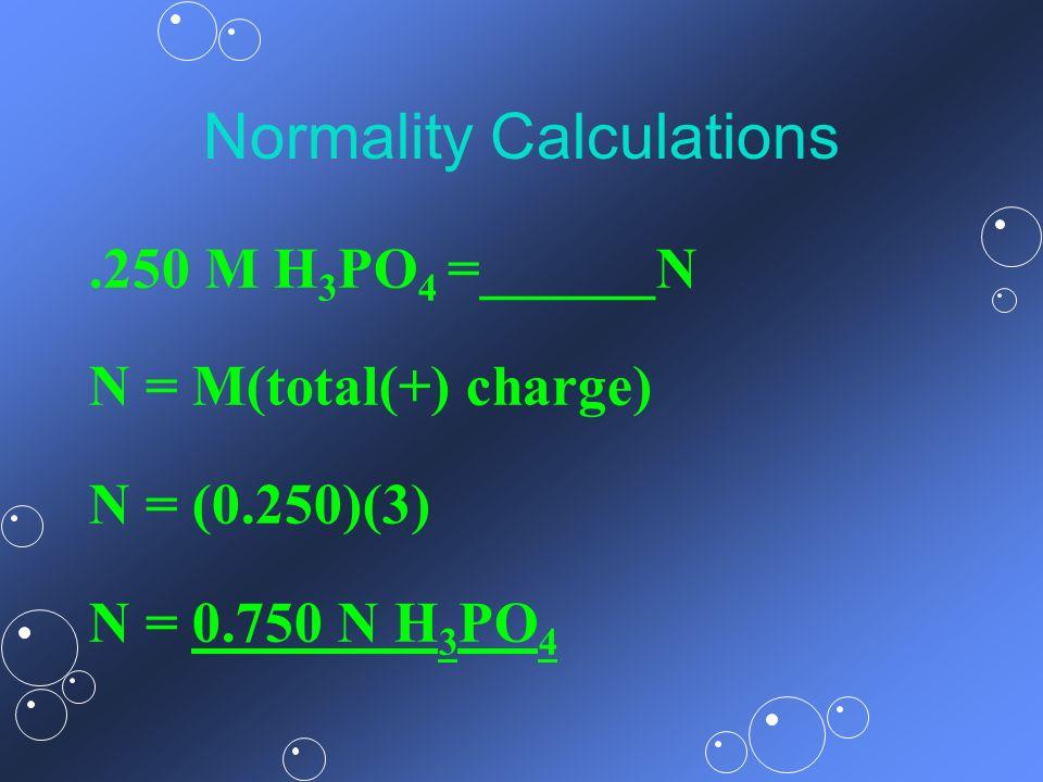 Normality Calculations.250 M H 3 PO 4 =______N N = M(total(+) charge) N = (0.250)(3) N = 0.750 N H 3 PO 4