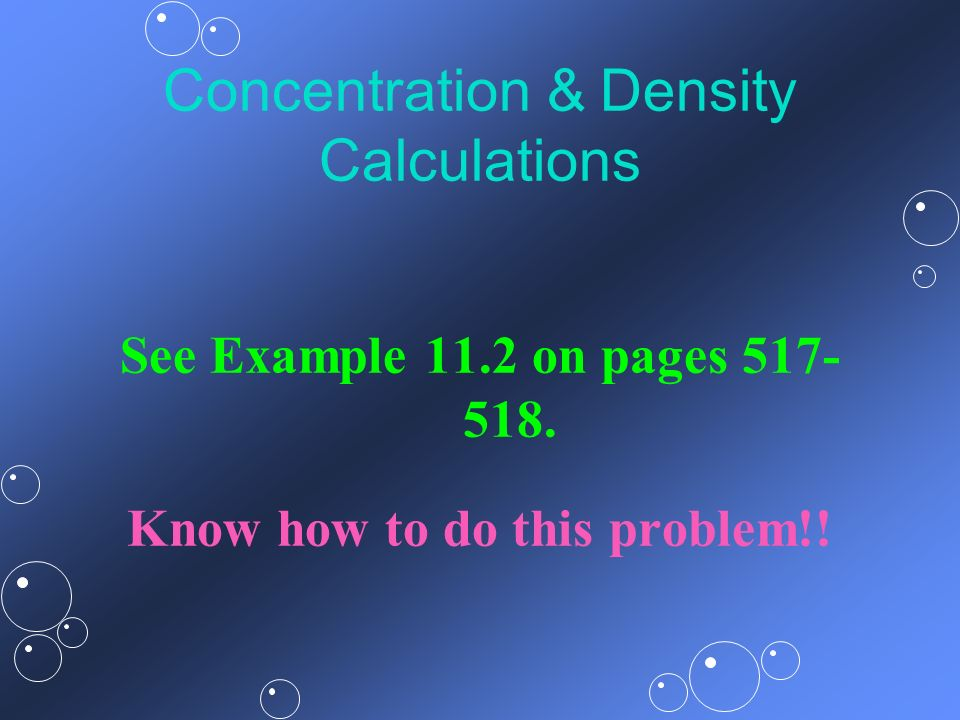 Concentration & Density Calculations See Example 11.2 on pages 517- 518. Know how to do this problem!!