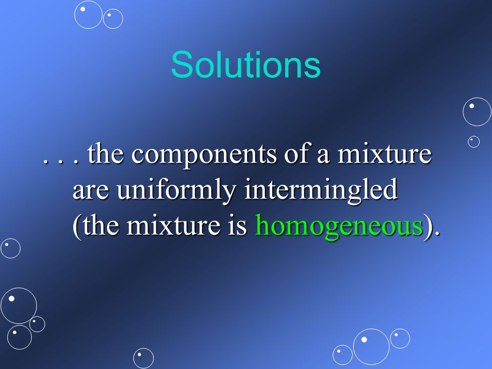 Solutions... the components of a mixture are uniformly intermingled (the mixture is homogeneous).