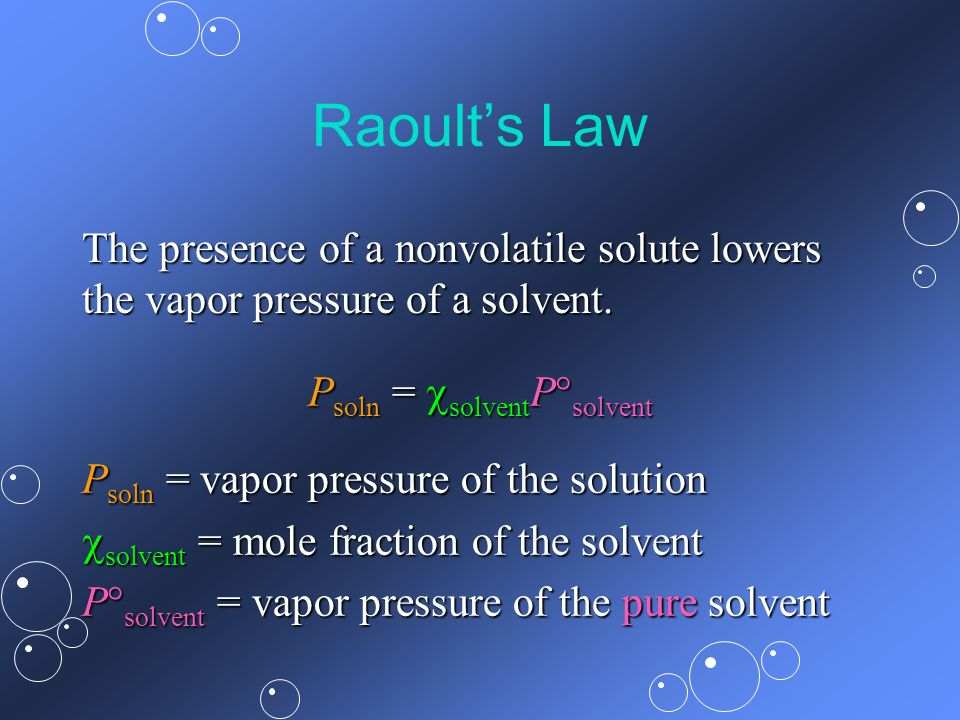 Raoults Law P soln = solvent P solvent P soln = vapor pressure of the solution solvent = mole fraction of the solvent solvent = mole fraction of the s