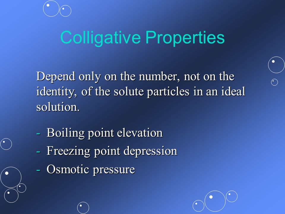 Colligative Properties Depend only on the number, not on the identity, of the solute particles in an ideal solution. - Boiling point elevation - Freez