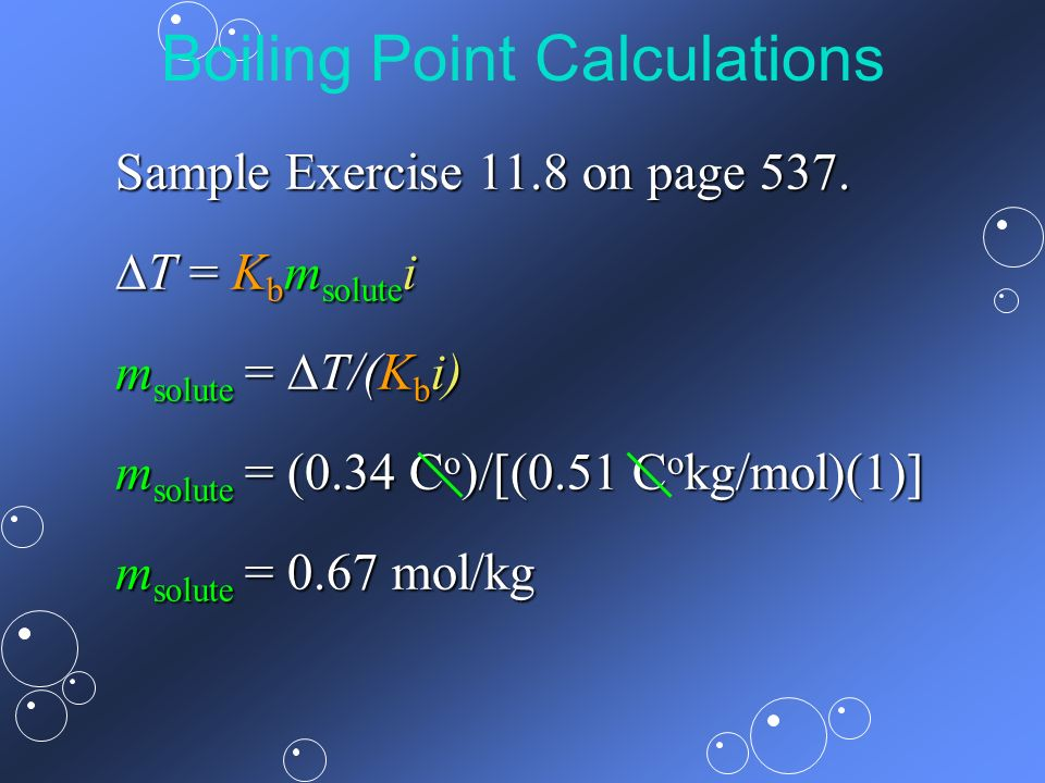 Boiling Point Calculations Sample Exercise 11.8 on page 537. T = K b m solute i T = K b m solute i m solute = T/(K b i) m solute = (0.34 C o )/[(0.51