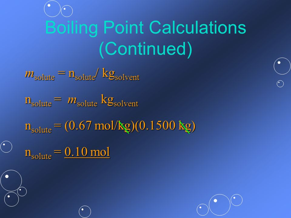 Boiling Point Calculations (Continued) m solute = n solute / kg solvent n solute = m solute kg solvent n solute = (0.67 mol/kg)(0.1500 kg) n solute =