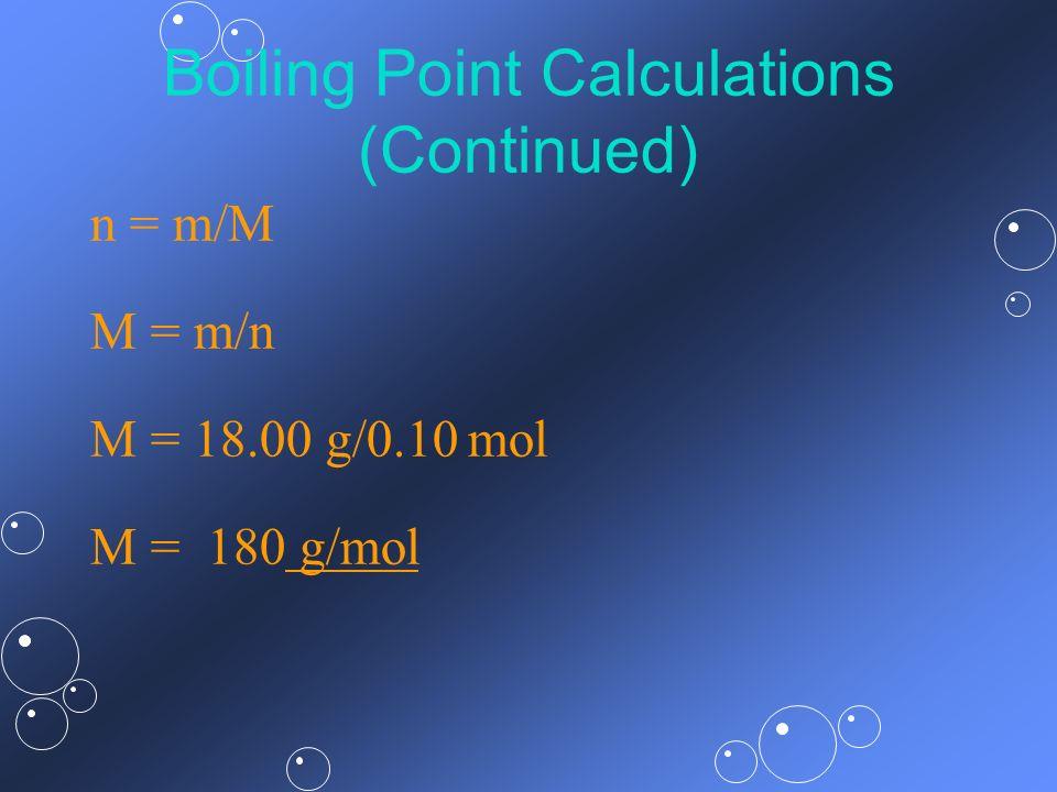Boiling Point Calculations (Continued) n = m/M M = m/n M = 18.00 g/0.10 mol M = 180 g/mol
