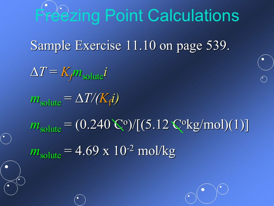 Freezing Point Calculations Sample Exercise 11.10 on page 539. T = K f m solute i T = K f m solute i m solute = T/(K f i) m solute = (0.240 C o )/[(5.