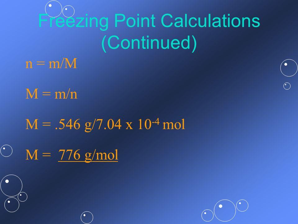 Freezing Point Calculations (Continued) n = m/M M = m/n M =.546 g/7.04 x 10 -4 mol M = 776 g/mol