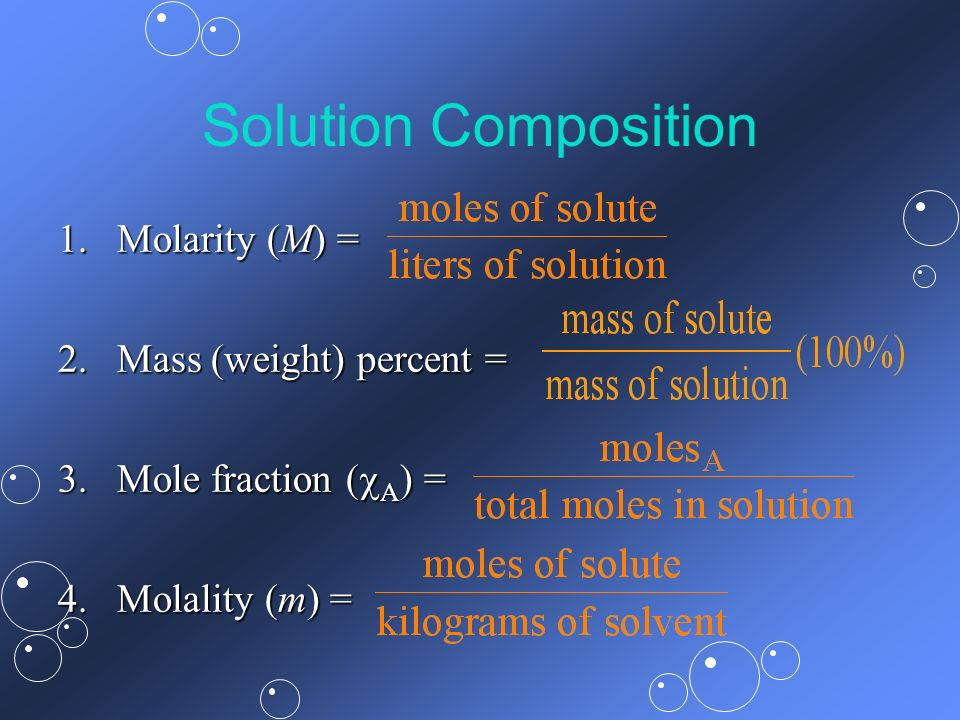 Solution Composition 1.Molarity (M) = 2.Mass (weight) percent = 3.Mole fraction ( A ) = 4.Molality (m) =