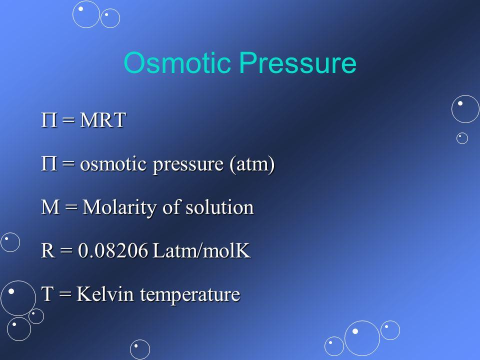 Osmotic Pressure = MRT = MRT = osmotic pressure (atm) = osmotic pressure (atm) M = Molarity of solution R = 0.08206 Latm/molK T = Kelvin temperature