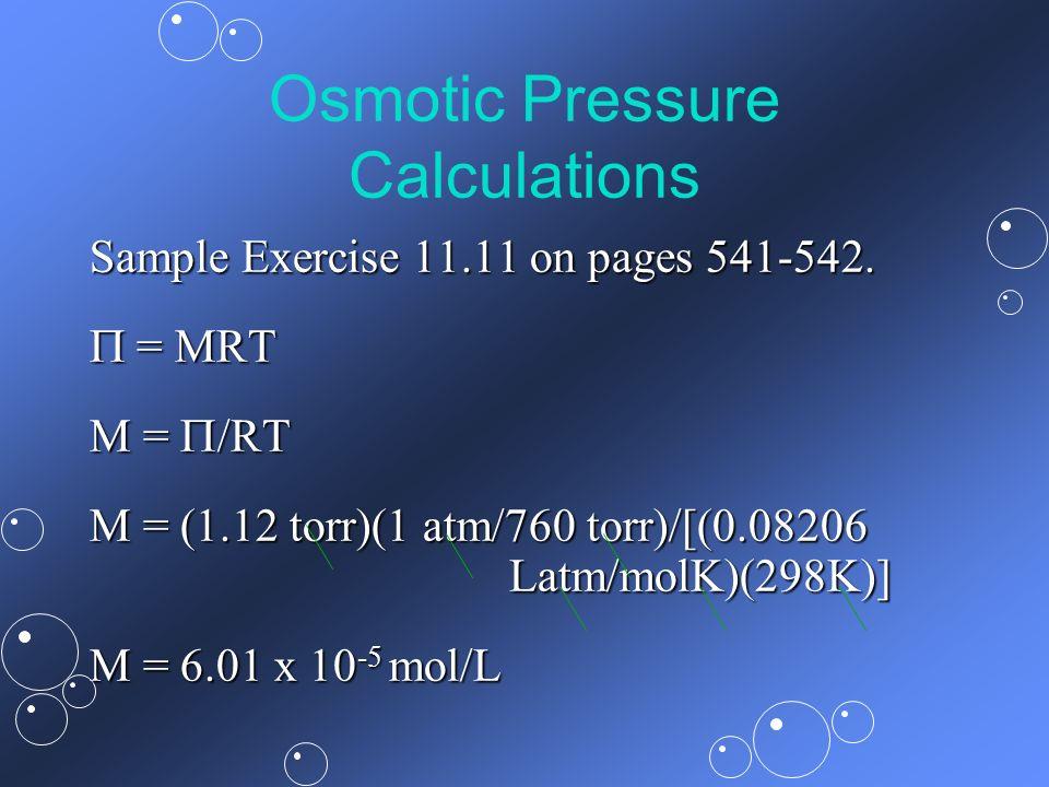 Osmotic Pressure Calculations Sample Exercise 11.11 on pages 541-542. = MRT = MRT M = /RT M = (1.12 torr)(1 atm/760 torr)/[(0.08206 Latm/molK)(298K)]