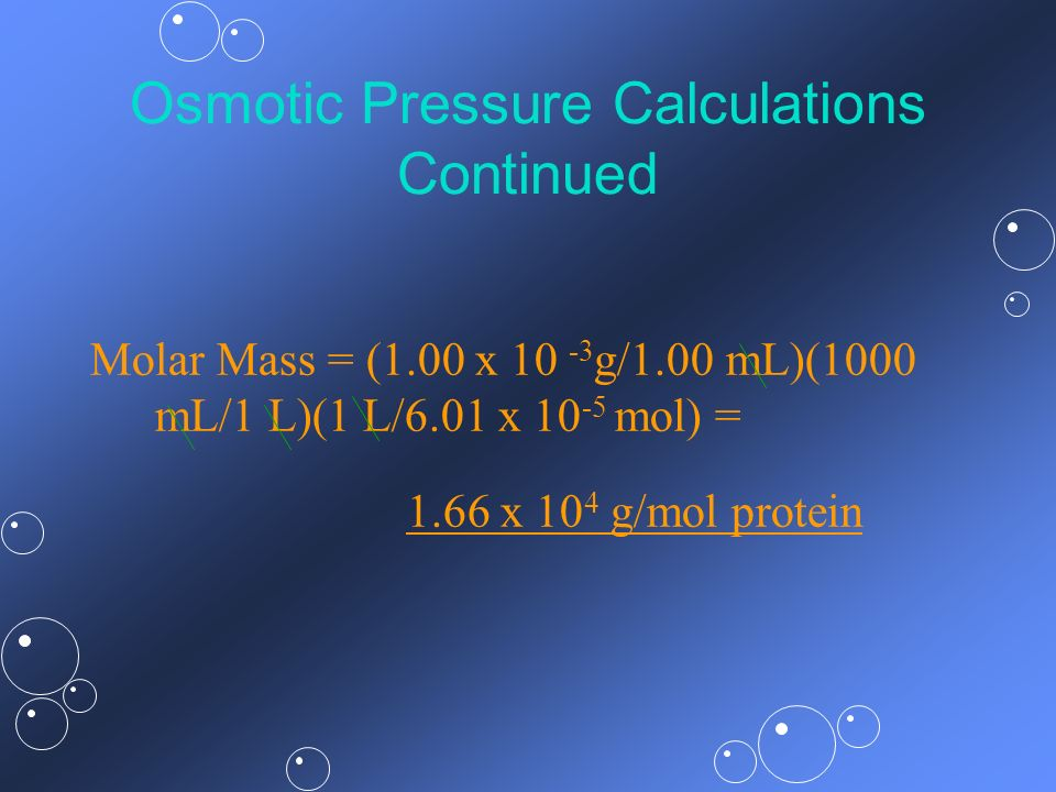 Osmotic Pressure Calculations Continued Molar Mass = (1.00 x 10 -3 g/1.00 mL)(1000 mL/1 L)(1 L/6.01 x 10 -5 mol) = 1.66 x 10 4 g/mol protein