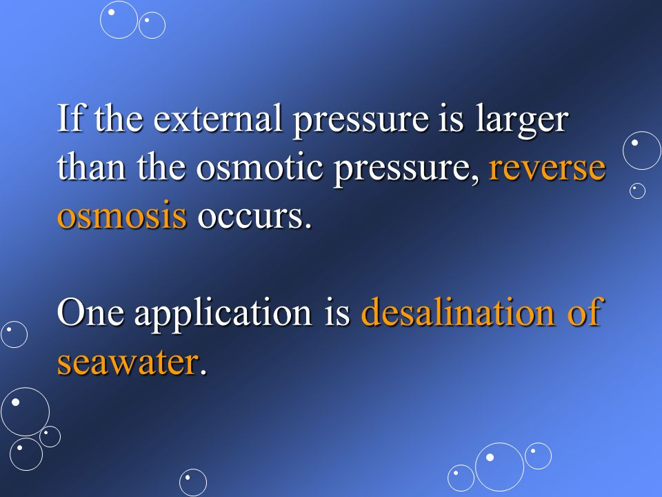 If the external pressure is larger than the osmotic pressure, reverse osmosis occurs. One application is desalination of seawater.