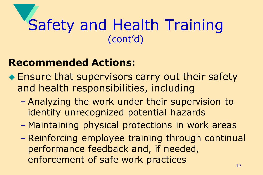 19 Safety and Health Training (contd) Recommended Actions: u Ensure that supervisors carry out their safety and health responsibilities, including –Analyzing the work under their supervision to identify unrecognized potential hazards –Maintaining physical protections in work areas –Reinforcing employee training through continual performance feedback and, if needed, enforcement of safe work practices