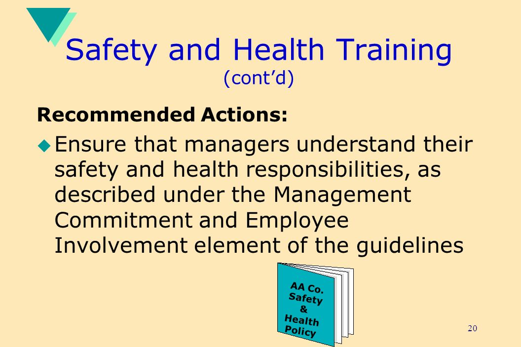 20 Safety and Health Training (contd) Recommended Actions: u Ensure that managers understand their safety and health responsibilities, as described under the Management Commitment and Employee Involvement element of the guidelines AA Co.