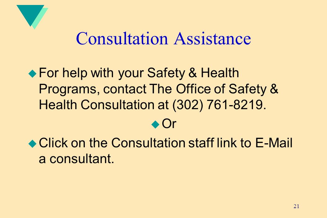 21 Consultation Assistance u For help with your Safety & Health Programs, contact The Office of Safety & Health Consultation at (302) 761-8219.