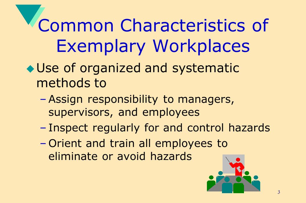 3 Common Characteristics of Exemplary Workplaces u Use of organized and systematic methods to –Assign responsibility to managers, supervisors, and employees –Inspect regularly for and control hazards –Orient and train all employees to eliminate or avoid hazards