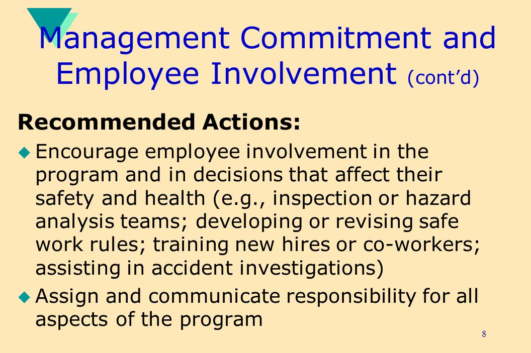 8 Management Commitment and Employee Involvement (contd) Recommended Actions: u Encourage employee involvement in the program and in decisions that affect their safety and health (e.g., inspection or hazard analysis teams; developing or revising safe work rules; training new hires or co-workers; assisting in accident investigations) u Assign and communicate responsibility for all aspects of the program