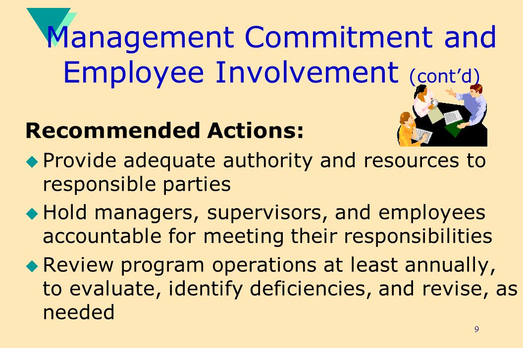 9 Management Commitment and Employee Involvement (contd) Recommended Actions: u Provide adequate authority and resources to responsible parties u Hold managers, supervisors, and employees accountable for meeting their responsibilities u Review program operations at least annually, to evaluate, identify deficiencies, and revise, as needed