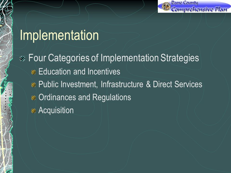 Implementation Four Categories of Implementation Strategies Education and Incentives Public Investment, Infrastructure & Direct Services Ordinances and Regulations Acquisition