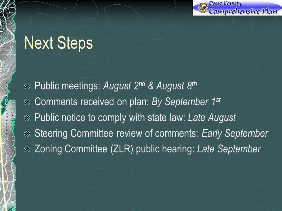 Next Steps Public meetings: August 2 nd & August 8 th Comments received on plan: By September 1 st Public notice to comply with state law: Late August Steering Committee review of comments: Early September Zoning Committee (ZLR) public hearing: Late September