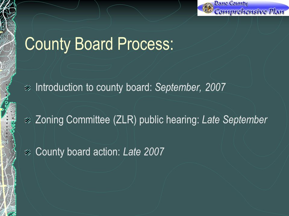 County Board Process: Introduction to county board: September, 2007 Zoning Committee (ZLR) public hearing: Late September County board action: Late 2007