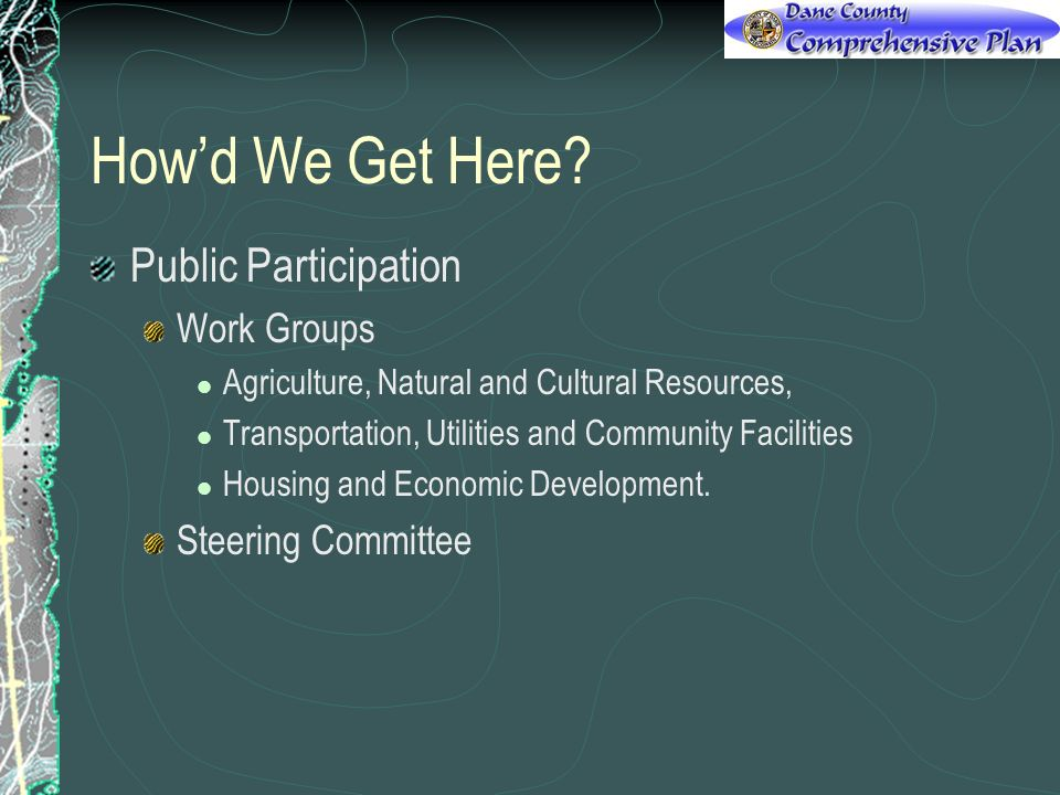 Howd We Get Here? Public Participation Work Groups Agriculture, Natural and Cultural Resources, Transportation, Utilities and Community Facilities Hou
