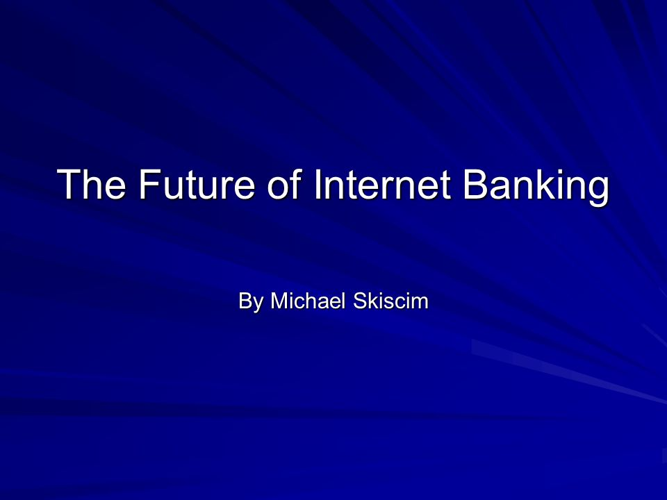 The Future of Internet Banking By Michael Skiscim