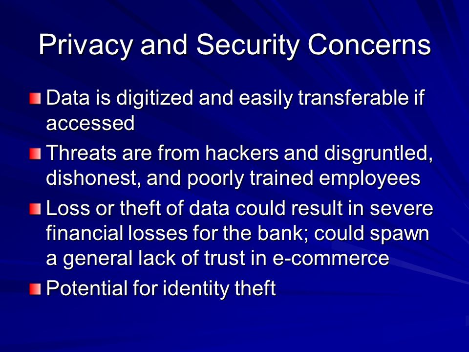 Privacy and Security Concerns Data is digitized and easily transferable if accessed Threats are from hackers and disgruntled, dishonest, and poorly trained employees Loss or theft of data could result in severe financial losses for the bank; could spawn a general lack of trust in e-commerce Potential for identity theft