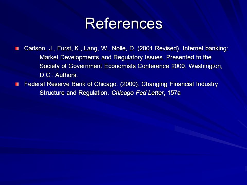 References Carlson, J., Furst, K., Lang, W., Nolle, D. (2001 Revised). Internet banking: Market Developments and Regulatory Issues. Presented to the S