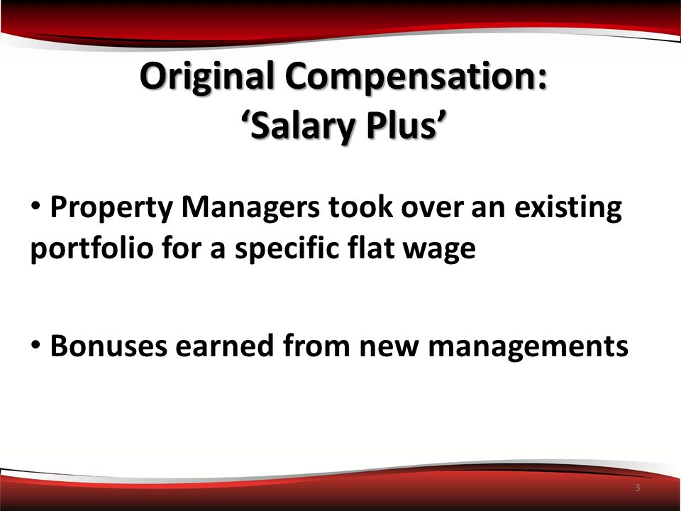 3 Property Managers took over an existing portfolio for a specific flat wage Bonuses earned from new managements Original Compensation: Salary Plus