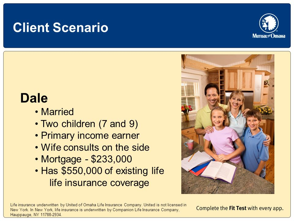 Client Scenario Dale Married Two children (7 and 9) Primary income earner Wife consults on the side Mortgage - $233,000 Has $550,000 of existing life life insurance coverage