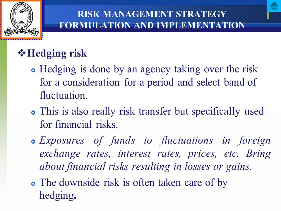 RISK MANAGEMENT STRATEGY FORMULATION AND IMPLEMENTATION Hedging risk Hedging is done by an agency taking over the risk for a consideration for a perio