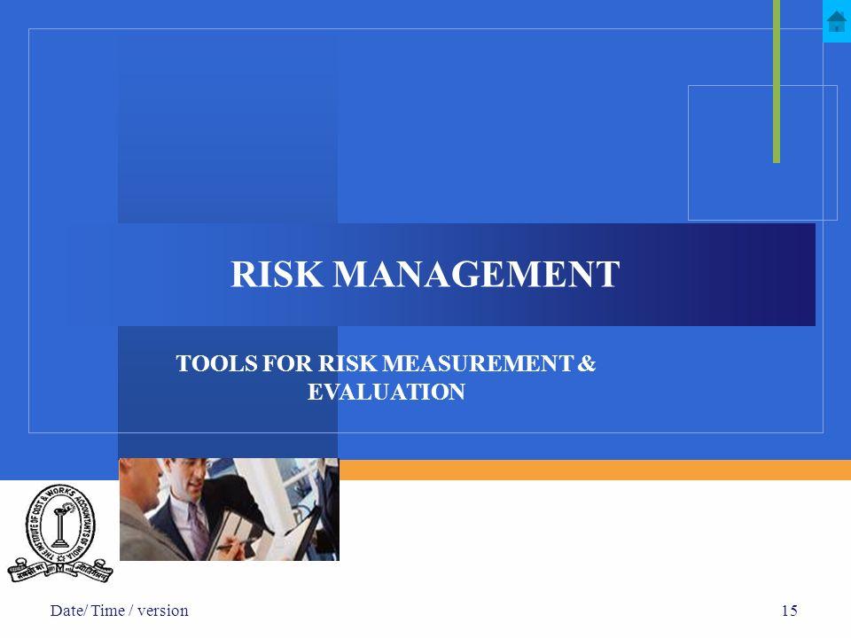 Date/ Time / version15 RISK MANAGEMENT TOOLS FOR RISK MEASUREMENT & EVALUATION