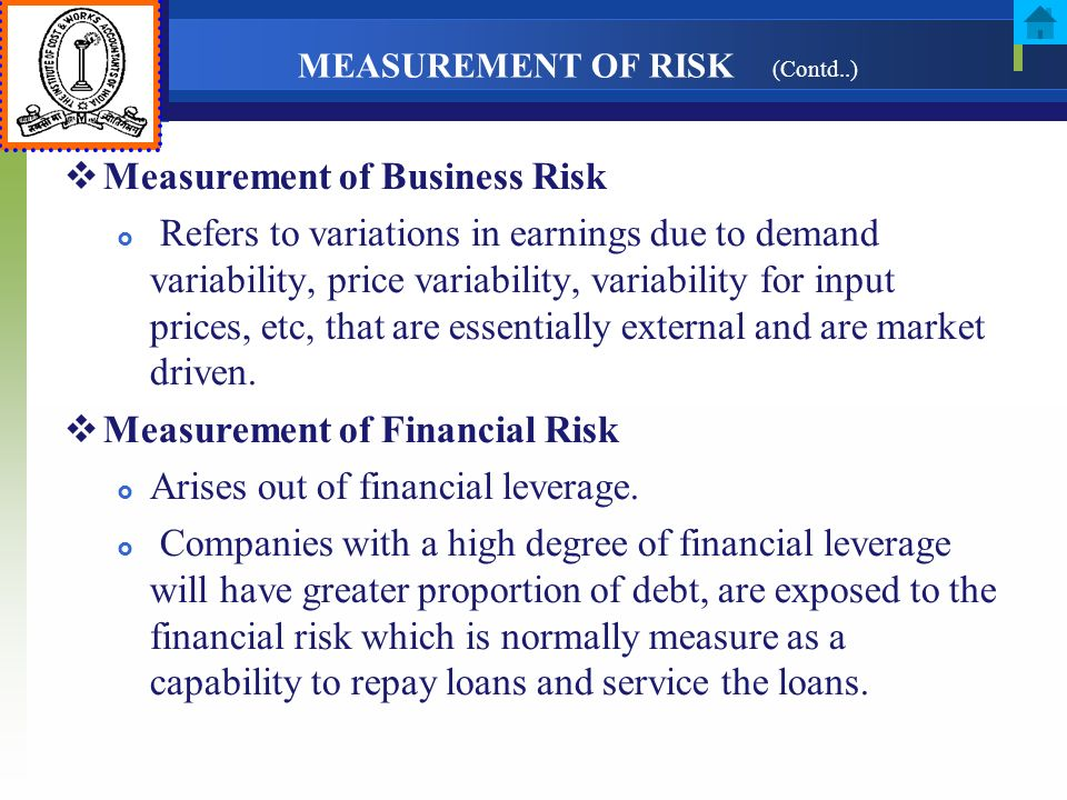 MEASUREMENT OF RISK (Contd..) Measurement of Business Risk Refers to variations in earnings due to demand variability, price variability, variability