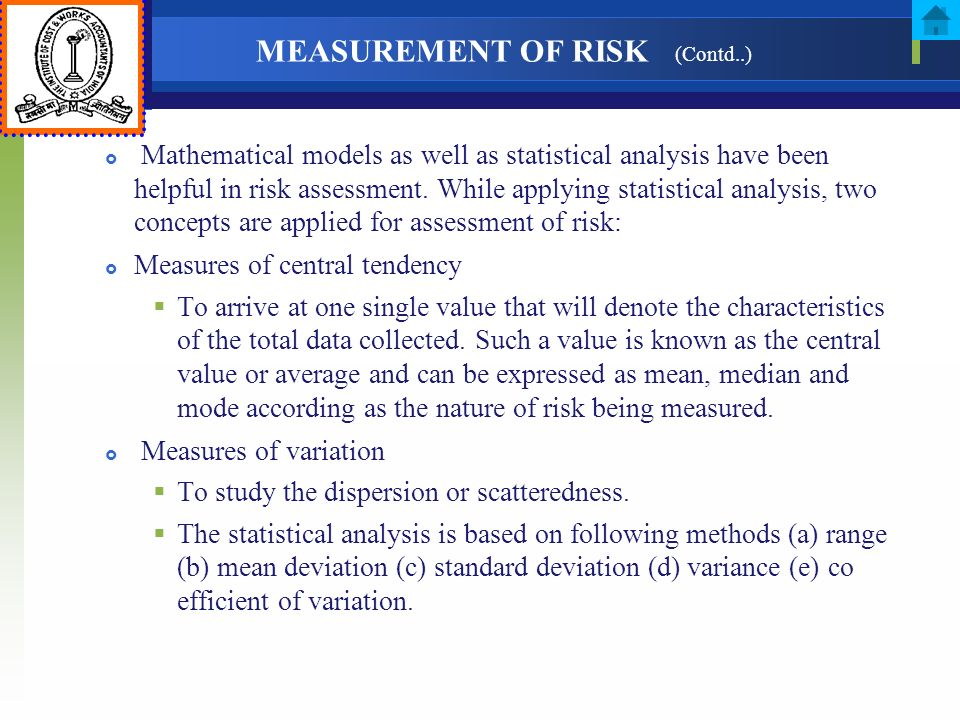 MEASUREMENT OF RISK (Contd..) Mathematical models as well as statistical analysis have been helpful in risk assessment. While applying statistical ana