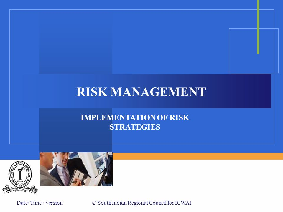 Date/ Time / version© South Indian Regional Council for ICWAI RISK MANAGEMENT IMPLEMENTATION OF RISK STRATEGIES