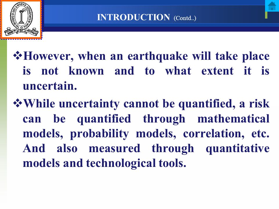 INTRODUCTION (Contd..) However, when an earthquake will take place is not known and to what extent it is uncertain. While uncertainty cannot be quanti