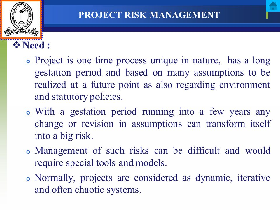 PROJECT RISK MANAGEMENT Need : Project is one time process unique in nature, has a long gestation period and based on many assumptions to be realized