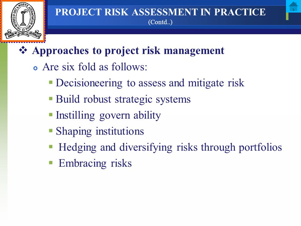 PROJECT RISK ASSESSMENT IN PRACTICE (Contd..) Approaches to project risk management Are six fold as follows: Decisioneering to assess and mitigate ris