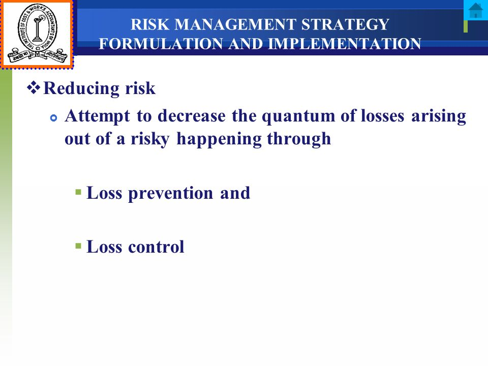 RISK MANAGEMENT STRATEGY FORMULATION AND IMPLEMENTATION Reducing risk Attempt to decrease the quantum of losses arising out of a risky happening throu