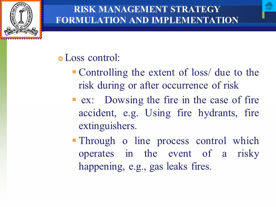 RISK MANAGEMENT STRATEGY FORMULATION AND IMPLEMENTATION Loss control: Controlling the extent of loss/ due to the risk during or after occurrence of ri