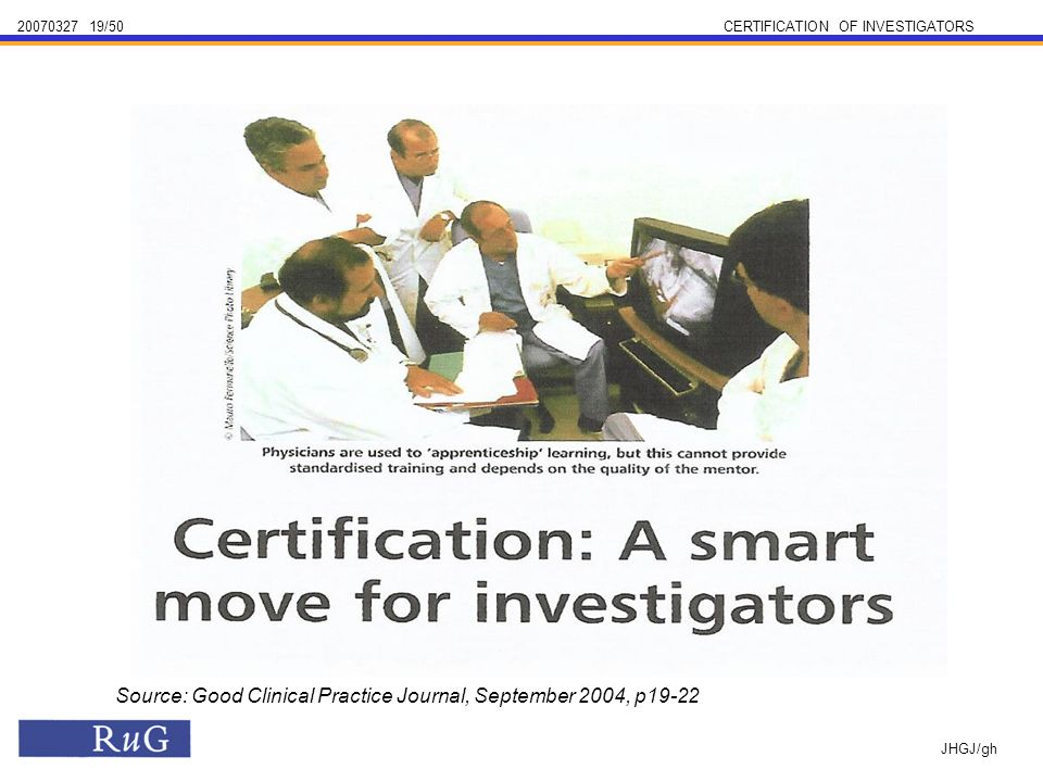 /50CERTIFICATION OF INVESTIGATORS JHGJ/gh Source: Good Clinical Practice Journal, September 2004, p19-22