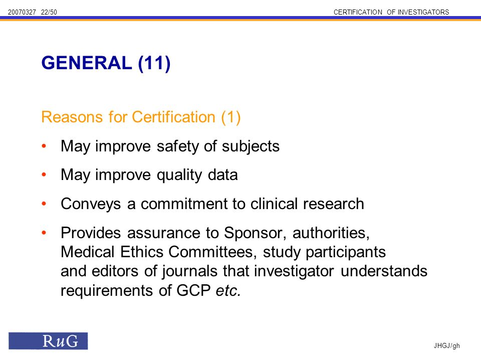 /50CERTIFICATION OF INVESTIGATORS JHGJ/gh Reasons for Certification (1) May improve safety of subjects May improve quality data Conveys a commitment to clinical research Provides assurance to Sponsor, authorities, Medical Ethics Committees, study participants and editors of journals that investigator understands requirements of GCP etc.