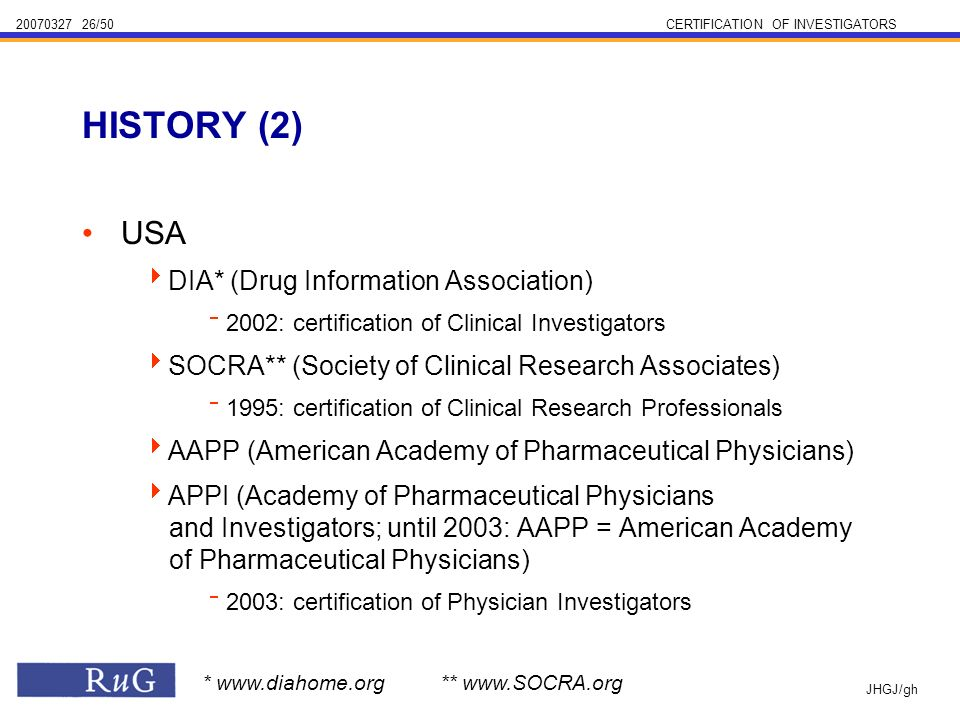 /50CERTIFICATION OF INVESTIGATORS JHGJ/gh USA DIA* (Drug Information Association) 2002: certification of Clinical Investigators SOCRA** (Society of Clinical Research Associates) 1995: certification of Clinical Research Professionals AAPP (American Academy of Pharmaceutical Physicians) APPI (Academy of Pharmaceutical Physicians and Investigators; until 2003: AAPP = American Academy of Pharmaceutical Physicians) 2003: certification of Physician Investigators HISTORY (2) *   **