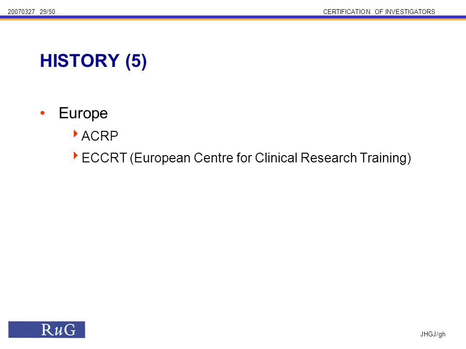 /50CERTIFICATION OF INVESTIGATORS JHGJ/gh Europe ACRP ECCRT (European Centre for Clinical Research Training) HISTORY (5)